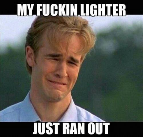 my fuckin lighter just ran out